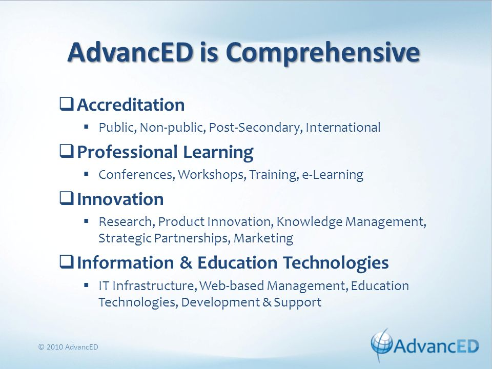 AdvancED is Comprehensive Accreditation Public, Non-public, Post-Secondary, International Professional Learning Conferences, Workshops, Training, e-Learning Innovation Research, Product Innovation, Knowledge Management, Strategic Partnerships, Marketing Information & Education Technologies IT Infrastructure, Web-based Management, Education Technologies, Development & Support © 2010 AdvancED