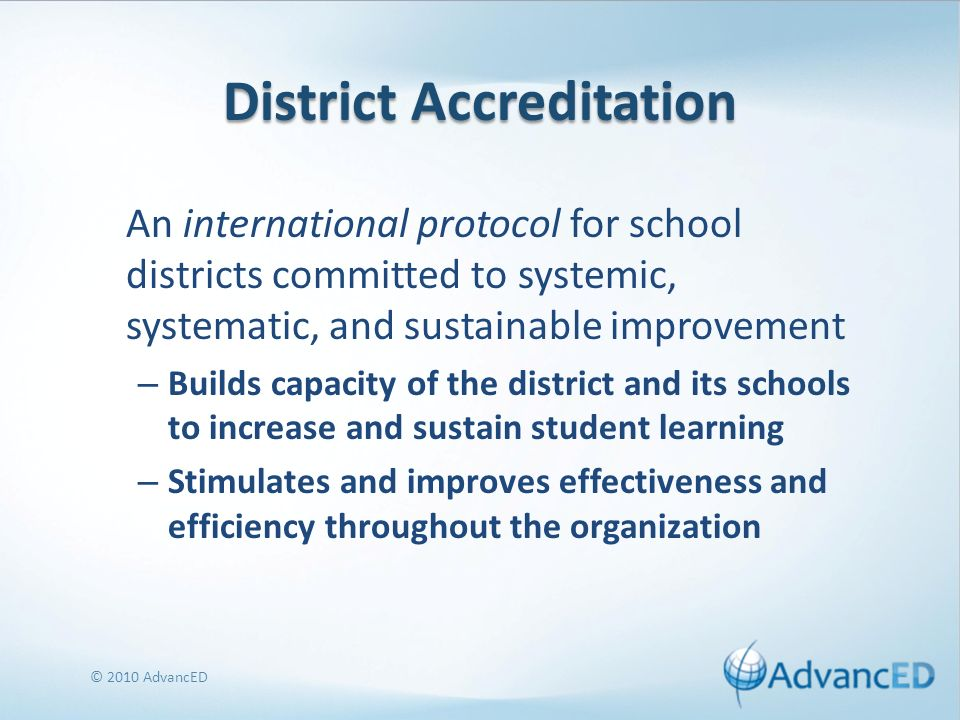 District Accreditation A systems approach to improvement unified, coordinated, and integrated manner in pursuit of a shared district vision Promotes continuous improvement Strengthens efforts to meet accountability requirements Encourages growth beyond compliance to achieve excellence © 2010 AdvancED