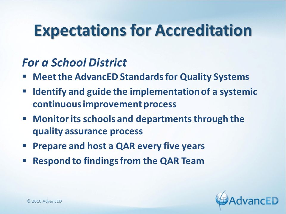Expectations for Accreditation Meet the AdvancED Standards for Quality Systems Identify and guide the implementation of a systemic continuous improvement process Monitor its schools and departments through the quality assurance process Prepare and host a QAR every five years Respond to findings from the QAR Team © 2010 AdvancED For a School District