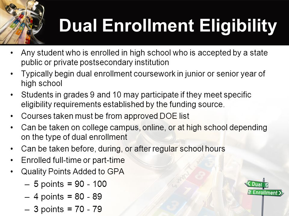 Dual Enrollment Eligibility Any student who is enrolled in high school who is accepted by a state public or private postsecondary institution Typically begin dual enrollment coursework in junior or senior year of high school Students in grades 9 and 10 may participate if they meet specific eligibility requirements established by the funding source.