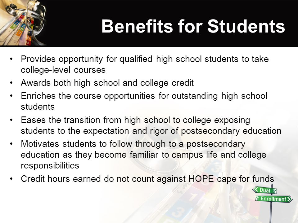 Benefits for Students Provides opportunity for qualified high school students to take college-level courses Awards both high school and college credit Enriches the course opportunities for outstanding high school students Eases the transition from high school to college exposing students to the expectation and rigor of postsecondary education Motivates students to follow through to a postsecondary education as they become familiar to campus life and college responsibilities Credit hours earned do not count against HOPE cape for funds