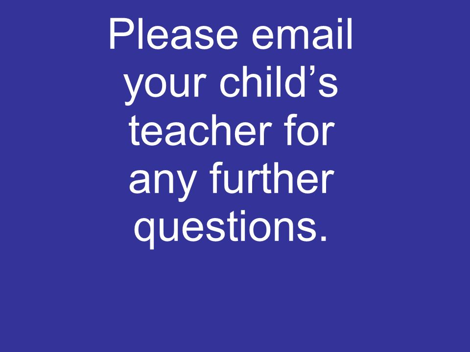 Please  your childs teacher for any further questions.