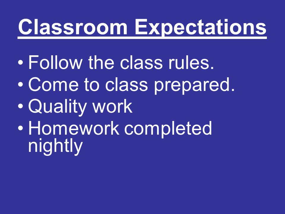 Classroom Expectations Follow the class rules.Come to class prepared.