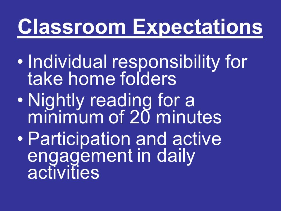 Classroom Expectations Individual responsibility for take home folders Nightly reading for a minimum of 20 minutes Participation and active engagement in daily activities