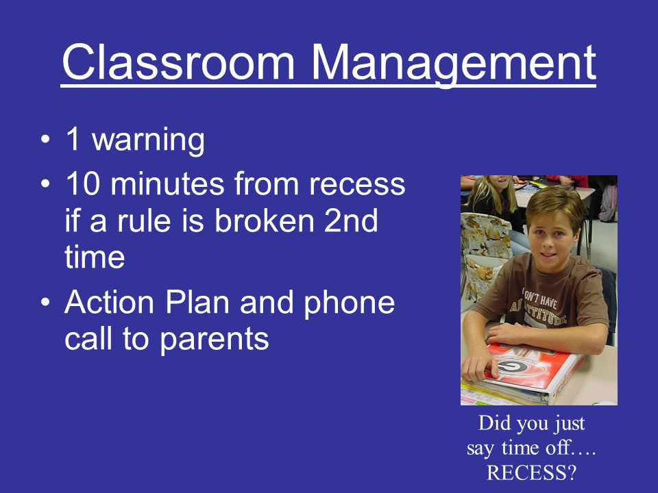 Classroom Management 1 warning 10 minutes from recess if a rule is broken 2nd time Action Plan and phone call to parents Did you just say time off….