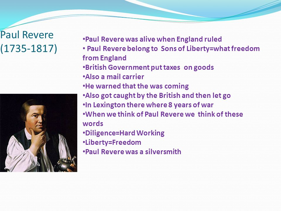 Paul Revere (1735-1817) Paul Revere was alive when England ruled Paul Revere belong to Sons of Liberty=what freedom from England British Government put taxes on goods Also a mail carrier He warned that the was coming Also got caught by the British and then let go In Lexington there where 8 years of war When we think of Paul Revere we think of these words Diligence=Hard Working Liberty=Freedom Paul Revere was a silversmith