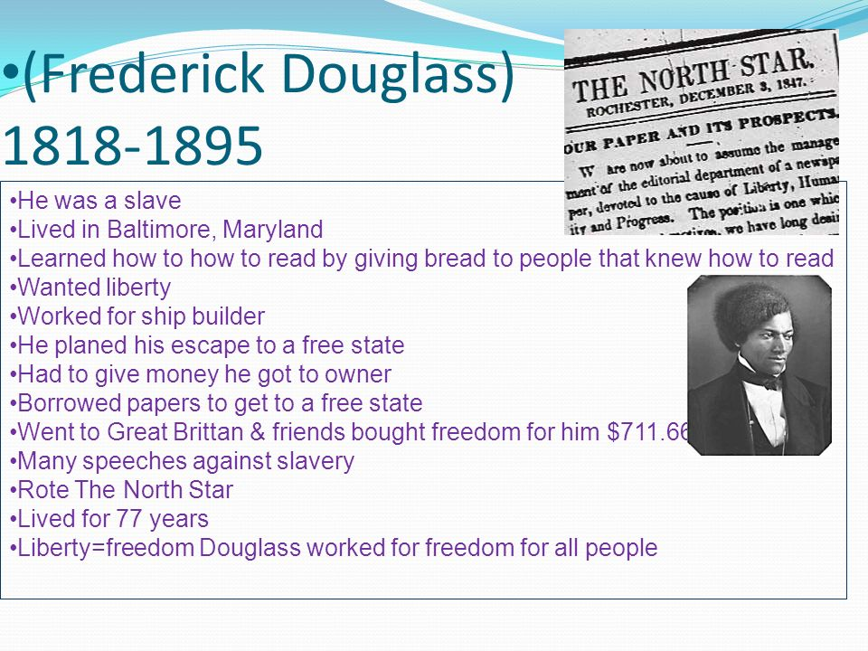 (Frederick Douglass) 1818-1895 He was a slave Lived in Baltimore, Maryland Learned how to how to read by giving bread to people that knew how to read Wanted liberty Worked for ship builder He planed his escape to a free state Had to give money he got to owner Borrowed papers to get to a free state Went to Great Brittan & friends bought freedom for him $711.66 Many speeches against slavery Rote The North Star Lived for 77 years Liberty=freedom Douglass worked for freedom for all people