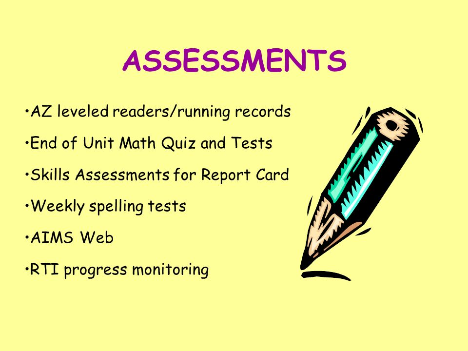 ASSESSMENTS AZ leveled readers/running records End of Unit Math Quiz and Tests Skills Assessments for Report Card Weekly spelling tests AIMS Web RTI p