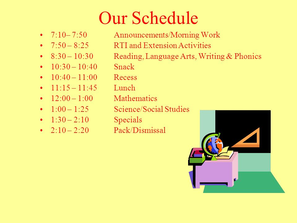Our Schedule 7:10– 7:50 Announcements/Morning Work 7:50 – 8:25 RTI and Extension Activities 8:30 – 10:30 Reading, Language Arts, Writing & Phonics 10: