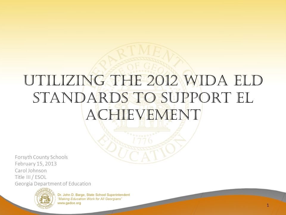 Utilizing the 2012 WIDA ELD Standards to Support EL Achievement Forsyth County Schools February 15, 2013 Carol Johnson Title III / ESOL Georgia Department of Education 1