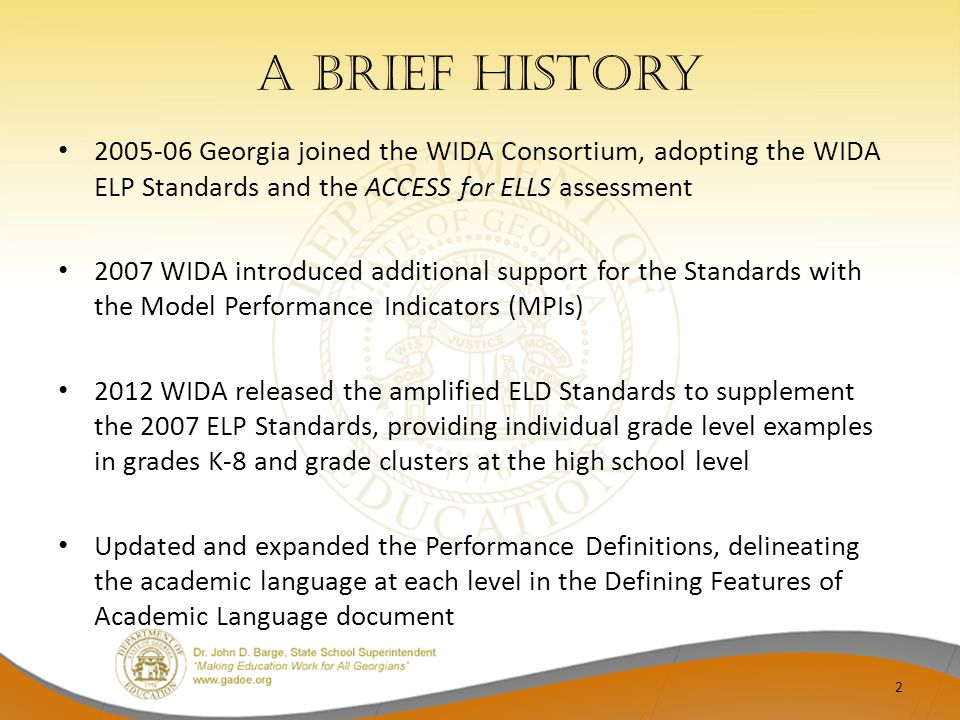 A brief History 2005-06 Georgia joined the WIDA Consortium, adopting the WIDA ELP Standards and the ACCESS for ELLS assessment 2007 WIDA introduced ad