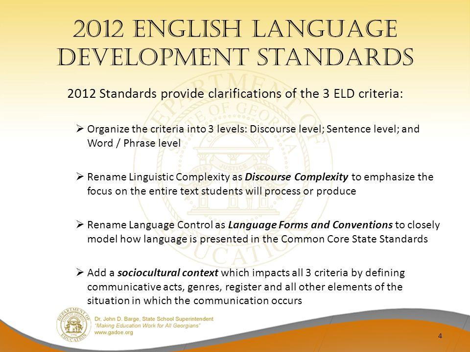 2012 English Language Development Standards 2012 Standards provide clarifications of the 3 ELD criteria: Organize the criteria into 3 levels: Discours