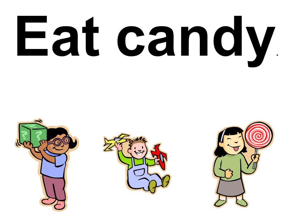 Eat candy.