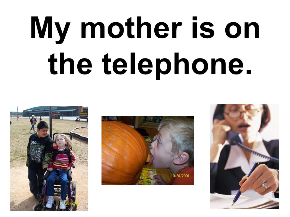 My mother is on the telephone.