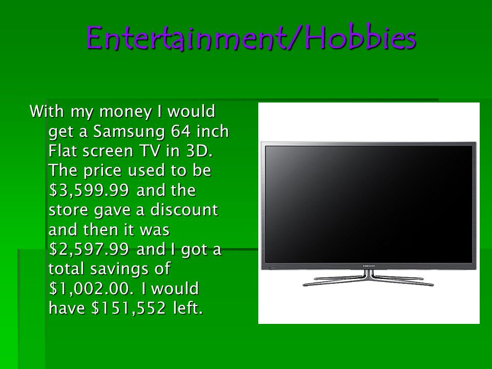 Entertainment/Hobbies With my money I would get a Samsung 64 inch Flat screen TV in 3D. The price used to be $3,599.99 and the store gave a discount a