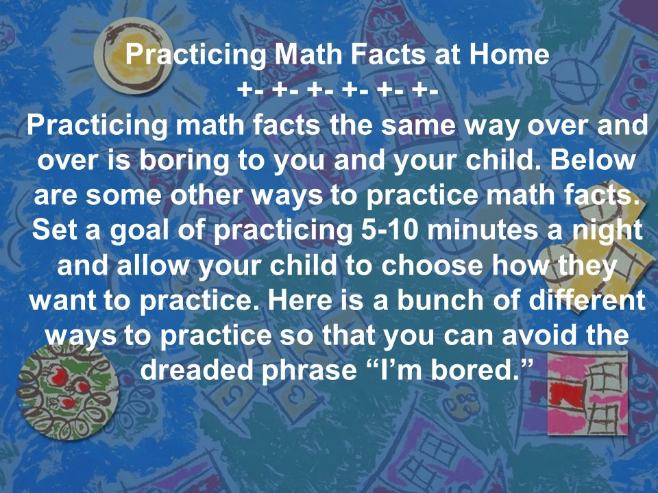 Practicing Math Facts at Home +- +- +- Practicing math facts the same way over and over is boring to you and your child. Below are some other ways to
