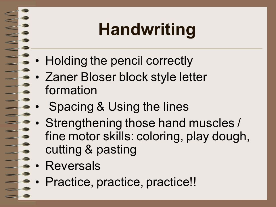 Handwriting Holding the pencil correctly Zaner Bloser block style letter formation Spacing & Using the lines Strengthening those hand muscles / fine motor skills: coloring, play dough, cutting & pasting Reversals Practice, practice, practice!!