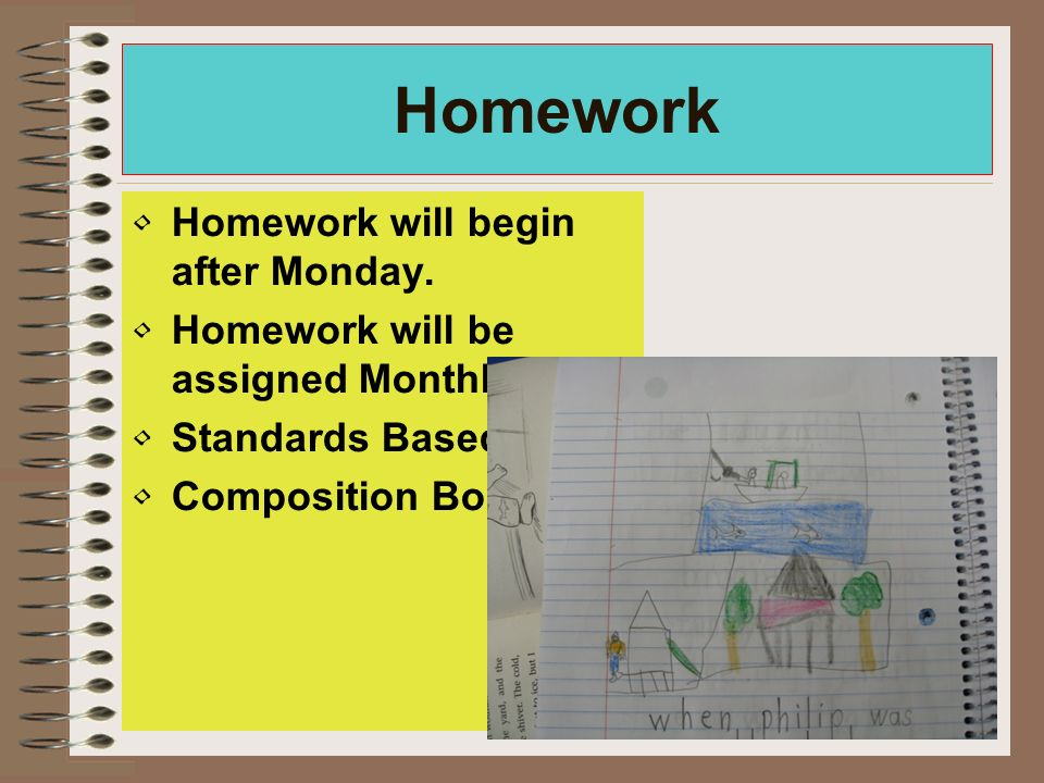 Homework Homework will begin after Monday. Homework will be assigned Monthly.