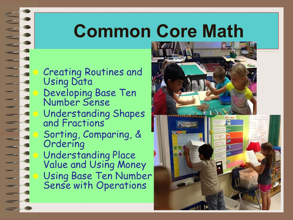 Common Core Math Creating Routines and Using Data Developing Base Ten Number Sense Understanding Shapes and Fractions Sorting, Comparing, & Ordering Understanding Place Value and Using Money Using Base Ten Number Sense with Operations Problem Solving is embedded throughout all the strands