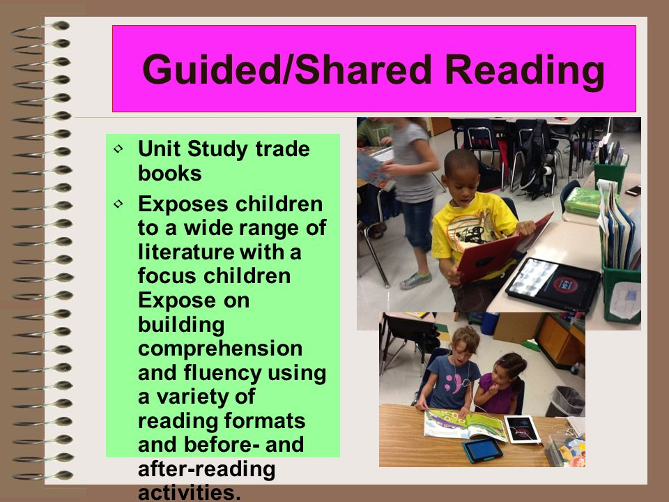 Guided/Shared Reading Unit Study trade books Exposes children to a wide range of literature with a focus children Expose on building comprehension and fluency using a variety of reading formats and before- and after-reading activities.