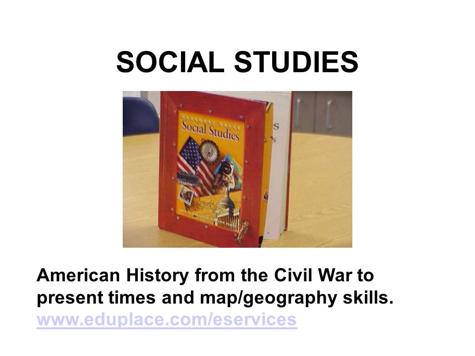 SOCIAL STUDIES American History from the Civil War to present times and map/geography skills.