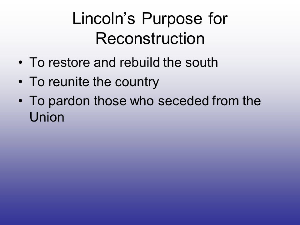 Lincolns Purpose for Reconstruction To restore and rebuild the south To reunite the country To pardon those who seceded from the Union