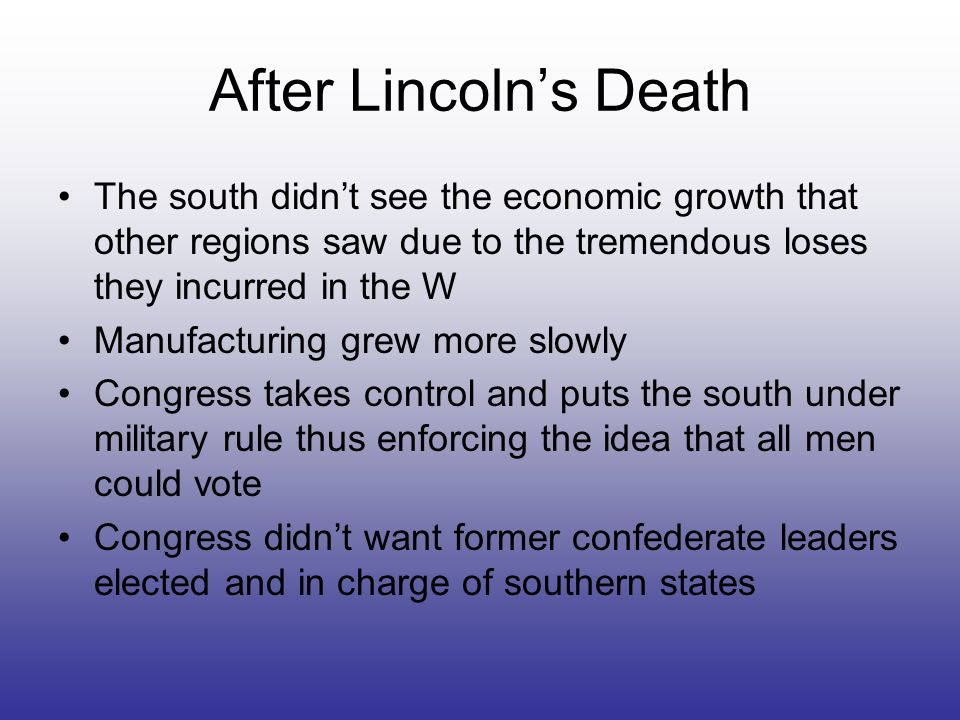 After Lincolns Death The south didnt see the economic growth that other regions saw due to the tremendous loses they incurred in the W Manufacturing g