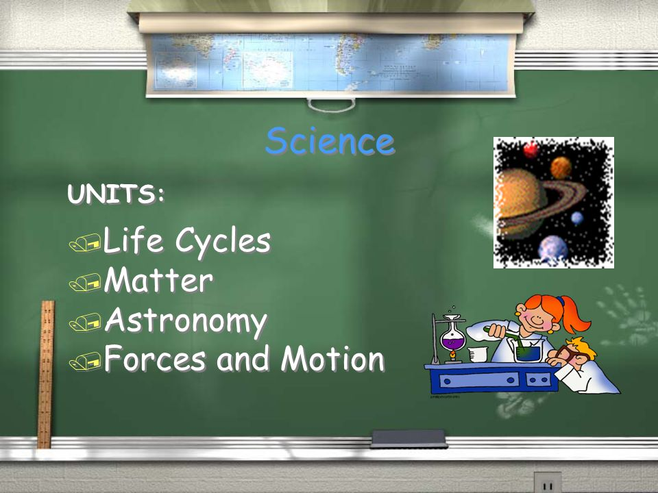 Science UNITS: / Life Cycles / Matter / Astronomy / Forces and Motion UNITS: / Life Cycles / Matter / Astronomy / Forces and Motion