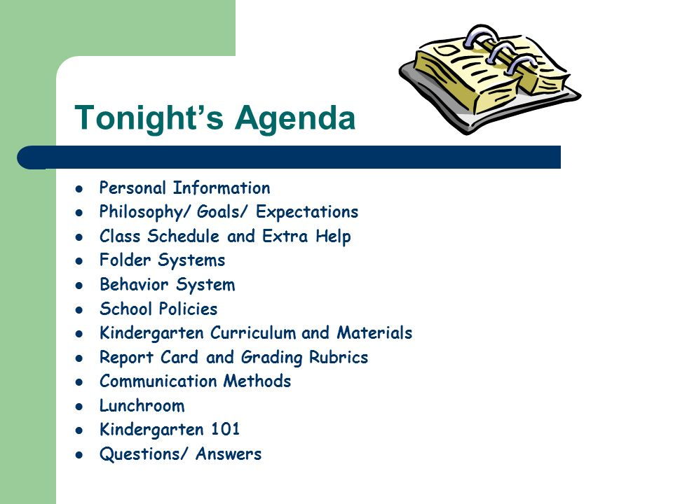 Tonights Agenda Personal Information Philosophy/ Goals/ Expectations Class Schedule and Extra Help Folder Systems Behavior System School Policies Kindergarten Curriculum and Materials Report Card and Grading Rubrics Communication Methods Lunchroom Kindergarten 101 Questions/ Answers