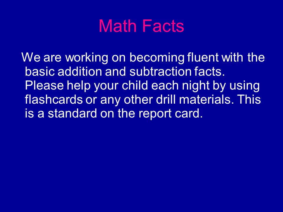 Math Facts We are working on becoming fluent with the basic addition and subtraction facts. Please help your child each night by using flashcards or a