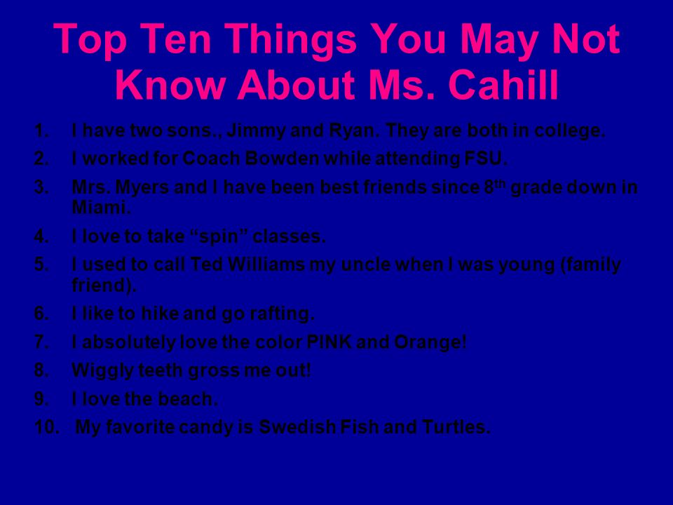 Top Ten Things You May Not Know About Ms. Cahill 1. I have two sons., Jimmy and Ryan. They are both in college. 2. I worked for Coach Bowden while att