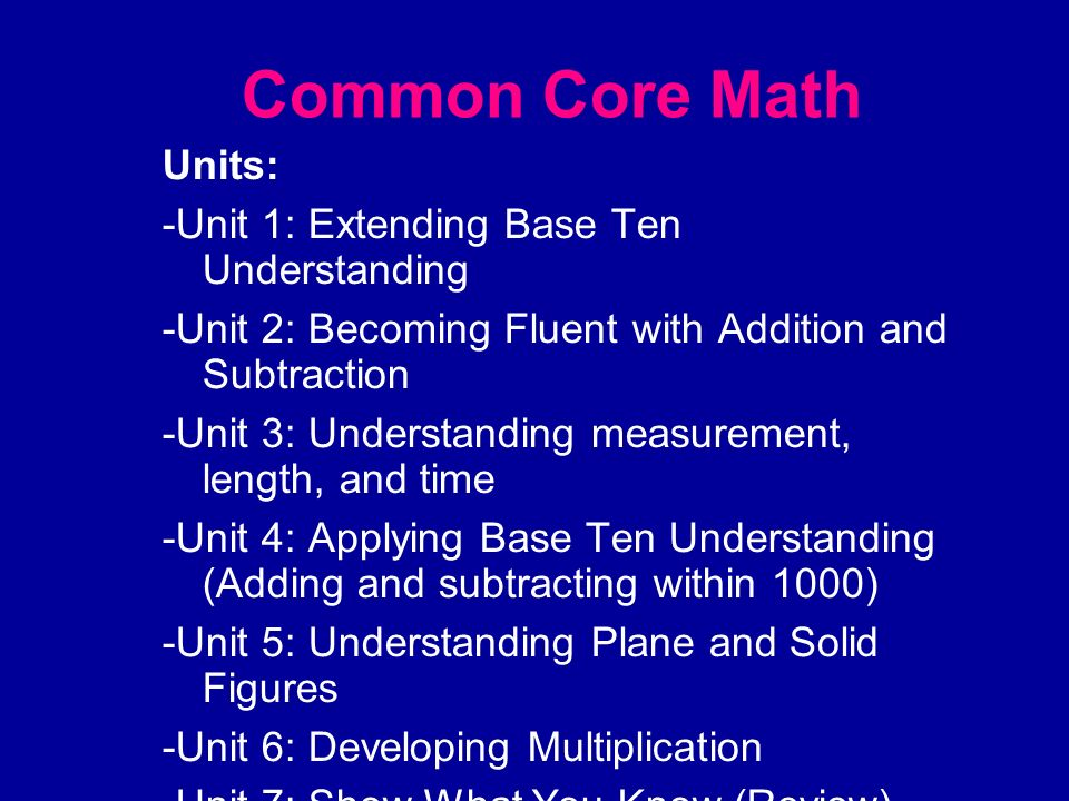 Common Core Math Units: -Unit 1: Extending Base Ten Understanding -Unit 2: Becoming Fluent with Addition and Subtraction -Unit 3: Understanding measur