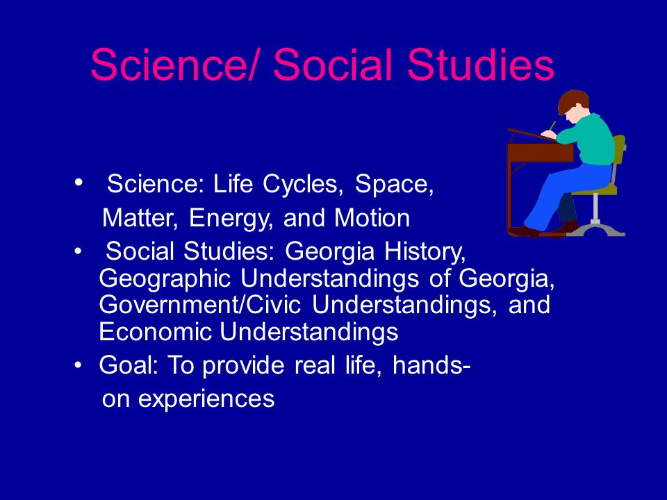 Science/ Social Studies Science: Life Cycles, Space, Matter, Energy, and Motion Social Studies: Georgia History, Geographic Understandings of Georgia,