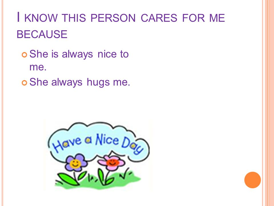 I KNOW THIS PERSON CARES FOR ME BECAUSE She is always nice to me. She always hugs me.