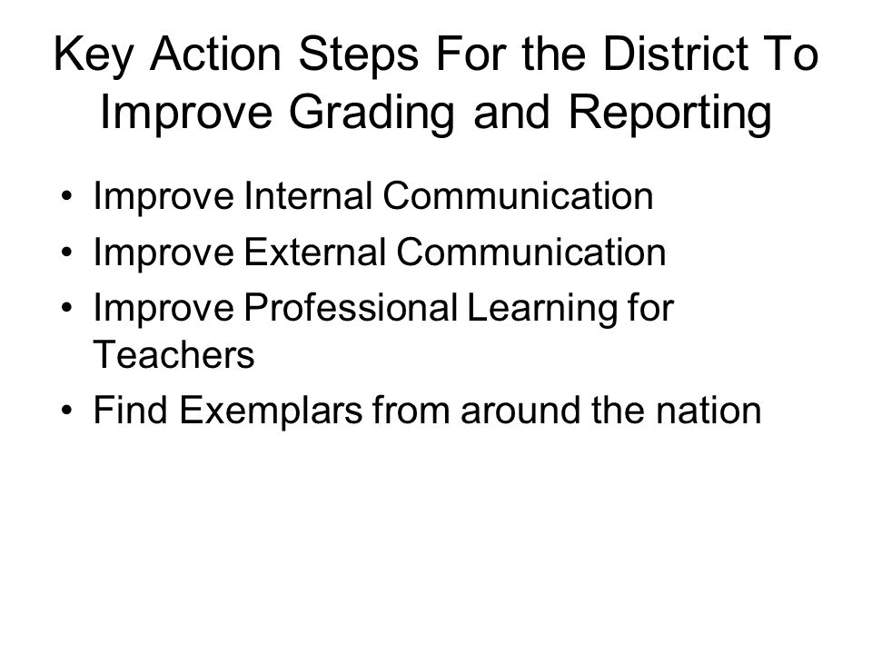 Key Action Steps For the District To Improve Grading and Reporting Improve Internal Communication Improve External Communication Improve Professional Learning for Teachers Find Exemplars from around the nation