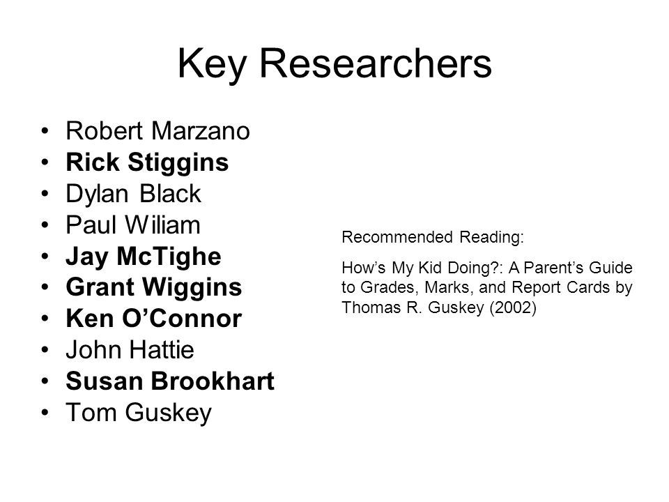 Key Researchers Robert Marzano Rick Stiggins Dylan Black Paul Wiliam Jay McTighe Grant Wiggins Ken OConnor John Hattie Susan Brookhart Tom Guskey Recommended Reading: Hows My Kid Doing : A Parents Guide to Grades, Marks, and Report Cards by Thomas R.