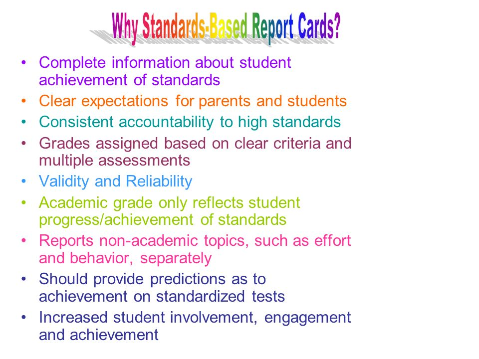 Complete information about student achievement of standards Clear expectations for parents and students Consistent accountability to high standards Grades assigned based on clear criteria and multiple assessments Validity and Reliability Academic grade only reflects student progress/achievement of standards Reports non-academic topics, such as effort and behavior, separately Should provide predictions as to achievement on standardized tests Increased student involvement, engagement and achievement