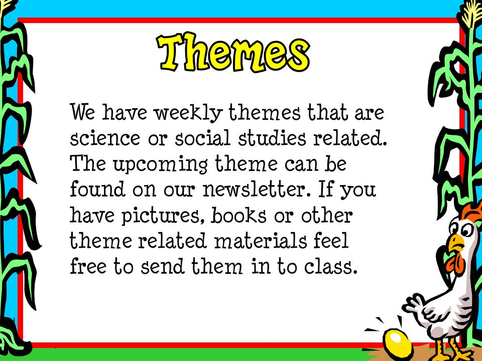We have weekly themes that are science or social studies related. The upcoming theme can be found on our newsletter. If you have pictures, books or ot