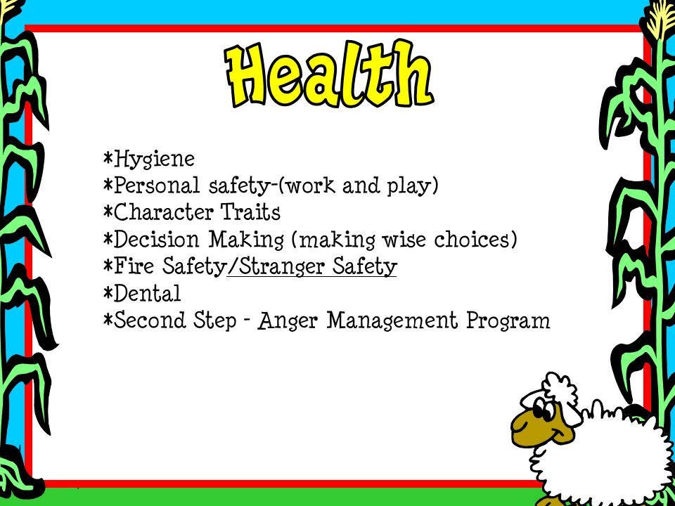 *Hygiene *Personal safety-(work and play) *Character Traits *Decision Making (making wise choices) *Fire Safety/Stranger Safety *Dental *Second Step –