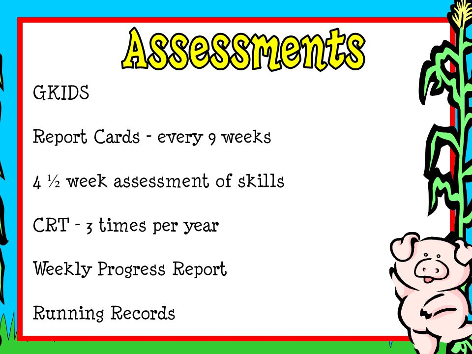 GKIDS Report Cards – every 9 weeks 4 ½ week assessment of skills CRT – 3 times per year Weekly Progress Report Running Records