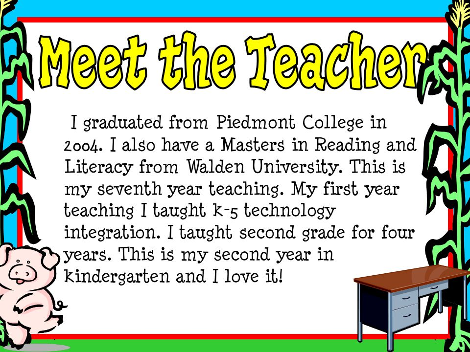I graduated from Piedmont College in 2004. I also have a Masters in Reading and Literacy from Walden University. This is my seventh year teaching. My