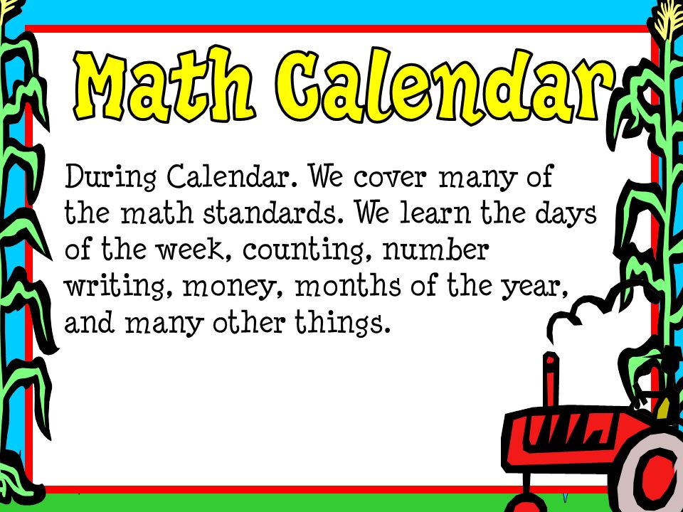 During Calendar. We cover many of the math standards. We learn the days of the week, counting, number writing, money, months of the year, and many oth