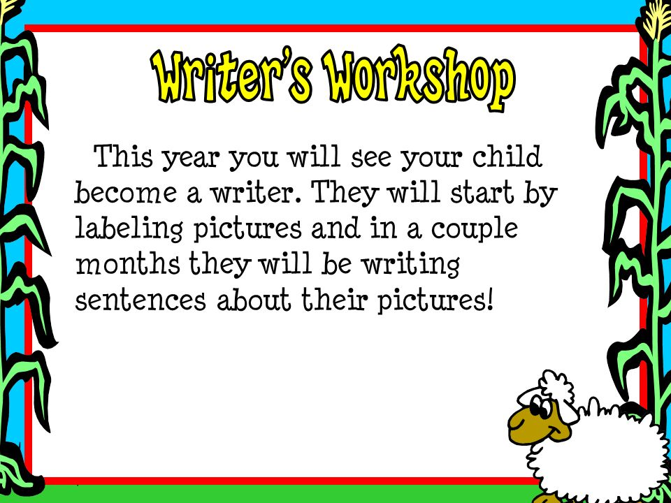 This year you will see your child become a writer. They will start by labeling pictures and in a couple months they will be writing sentences about th