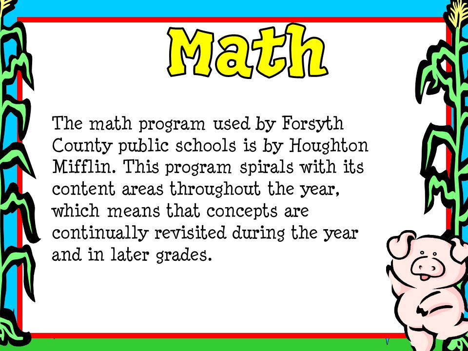 The math program used by Forsyth County public schools is by Houghton Mifflin. This program spirals with its content areas throughout the year, which