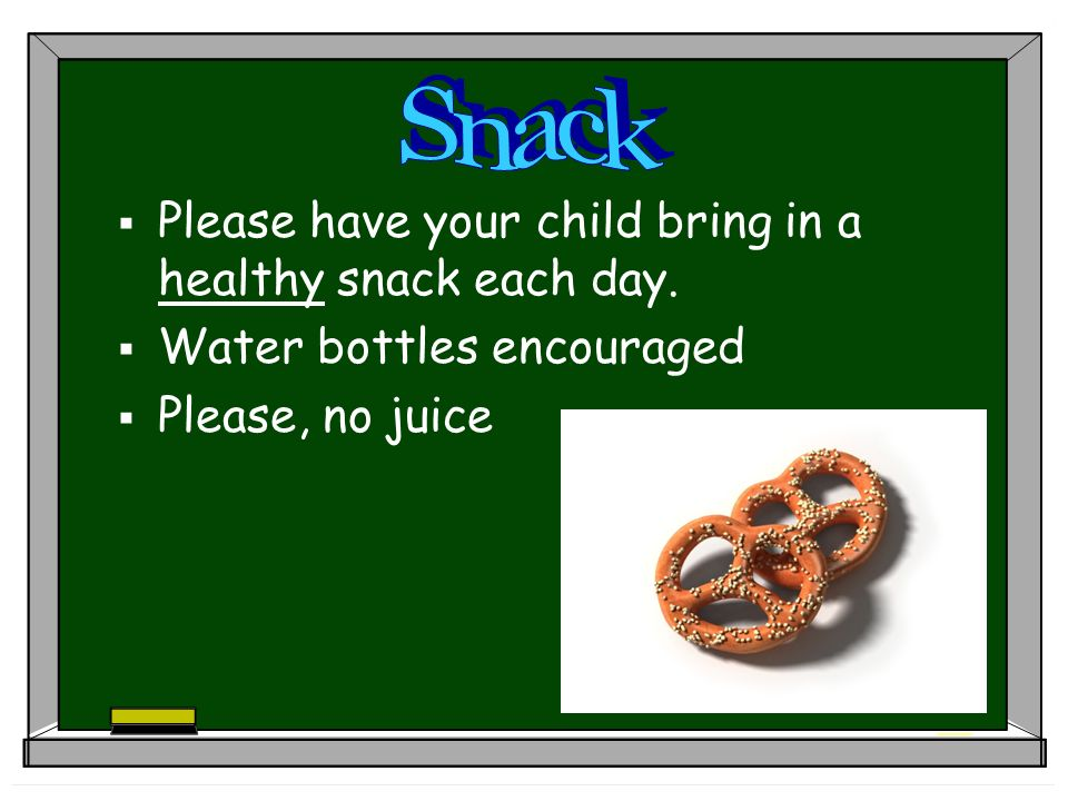 Please have your child bring in a healthy snack each day. Water bottles encouraged Please, no juice