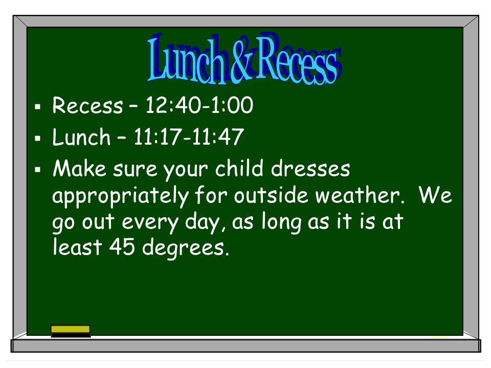 Recess – 12:40-1:00 Lunch – 11:17-11:47 Make sure your child dresses appropriately for outside weather.