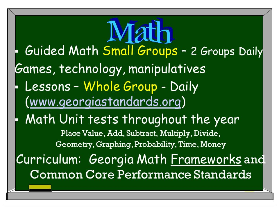 Guided Math Small Groups – 2 Groups Daily Games, technology, manipulatives Lessons – Whole Group - Daily (  Math Unit tests throughout the year Place Value, Add, Subtract, Multiply, Divide, Geometry, Graphing, Probability, Time, Money Curriculum: Georgia Math Frameworks and Common Core Performance Standards