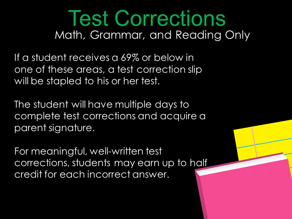 Test Corrections Math, Grammar, and Reading Only If a student receives a 69% or below in one of these areas, a test correction slip will be stapled to