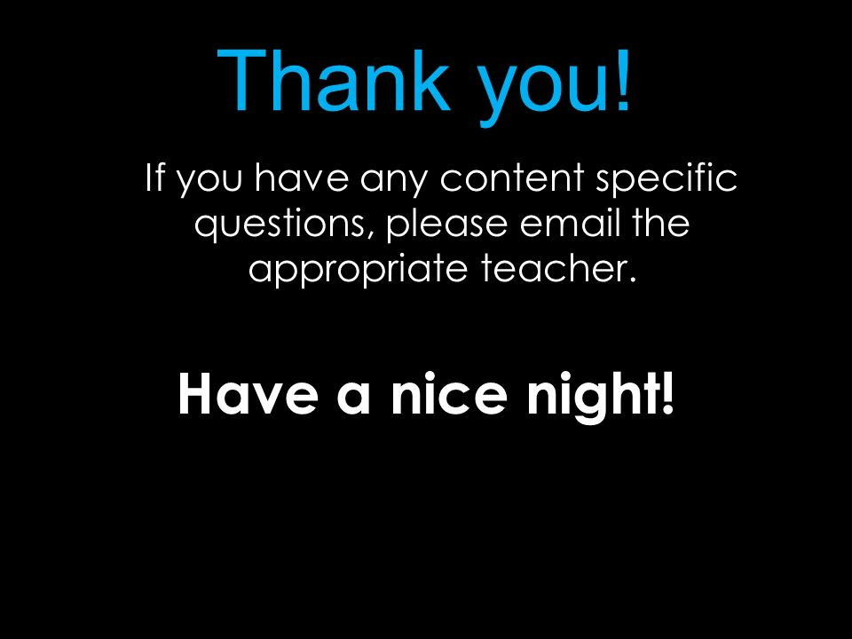 Thank you! If you have any content specific questions, please email the appropriate teacher. Have a nice night!