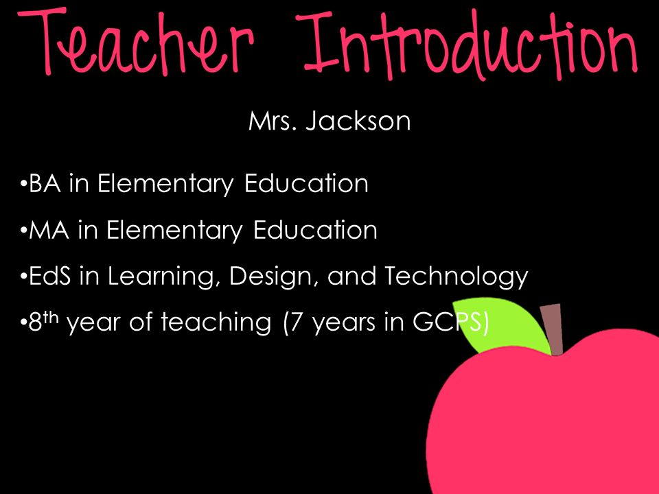 Mrs. Jackson BA in Elementary Education MA in Elementary Education EdS in Learning, Design, and Technology 8 th year of teaching (7 years in GCPS)